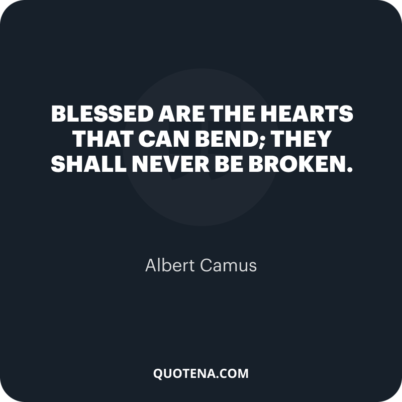 """""""Blessed are the hearts that can bend; they shall never be broken."""" – Albert Camus"""
