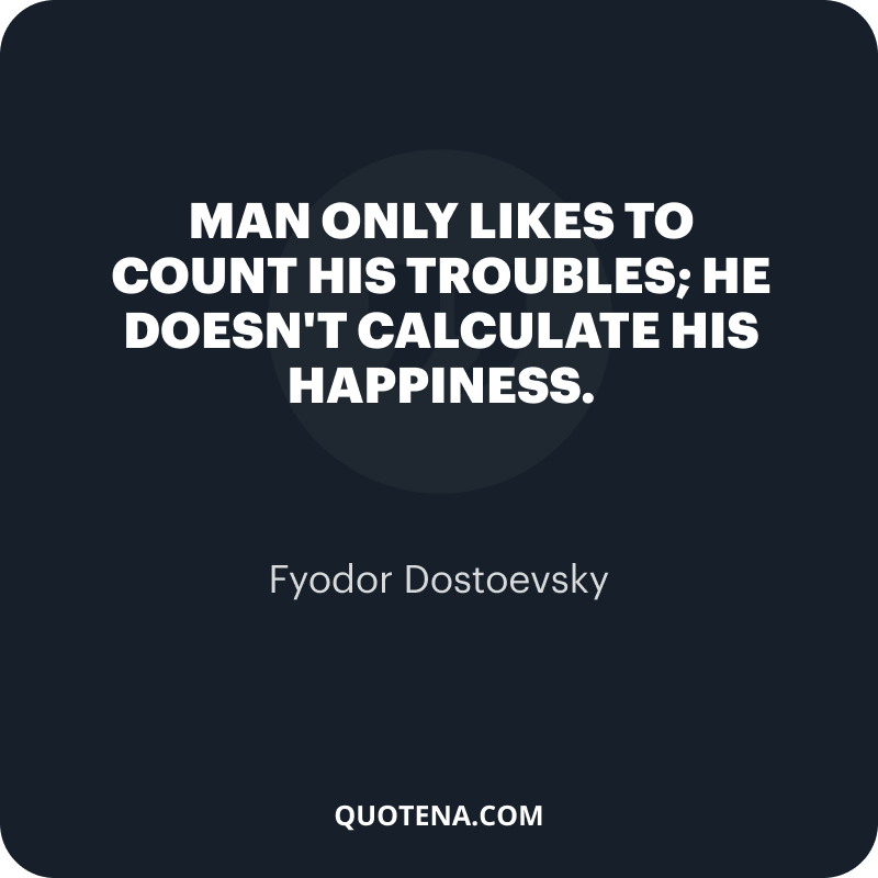 """""""Man only likes to count his troubles; he doesn't calculate his happiness."""" – Fyodor Dostoevsky"""