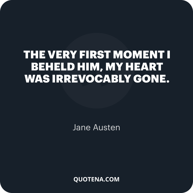 """""""The Very first moment I beheld him, my heart was irrevocably gone."""" – Jane Austen"""