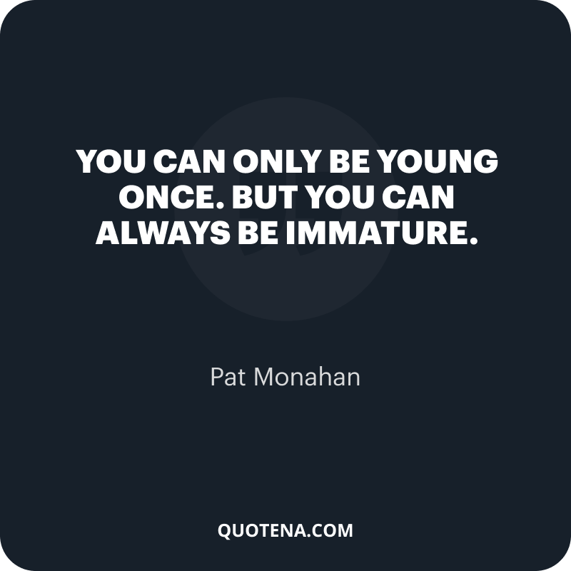 """""""You can only be young once. But you can always be immature."""" – Pat Monahan"""