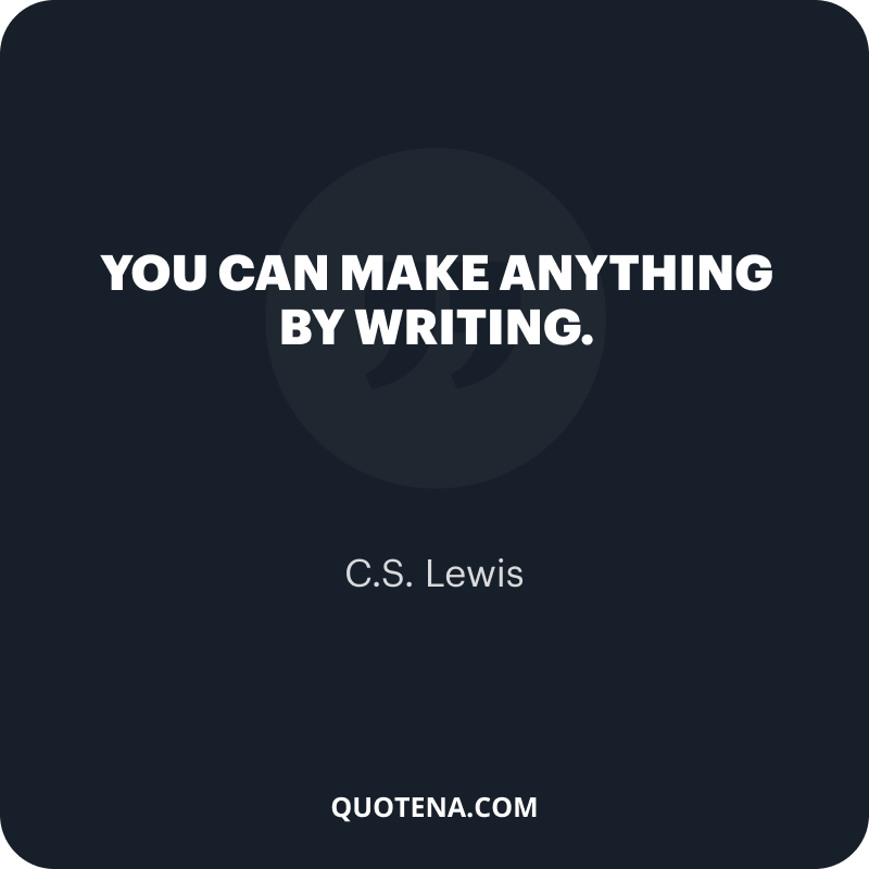 """""""You can make anything by writing."""" – C.S. Lewis"""