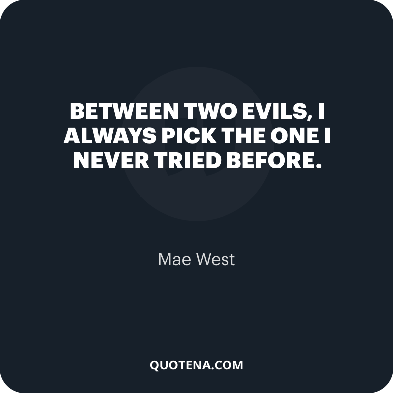 """""""Between two evils, I always pick the one I never tried before."""" – Mae West"""