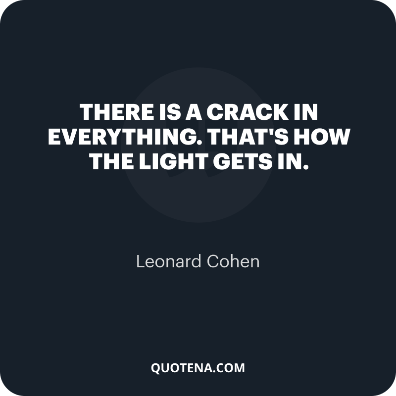 """""""There is a crack in everything. That's how the light gets in."""" – Leonard Cohen"""