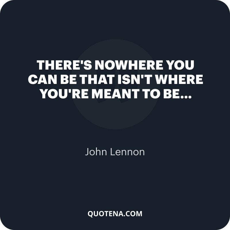 """""""There's nowhere you can be that isn't where you're meant to be…"""" – John Lennon"""