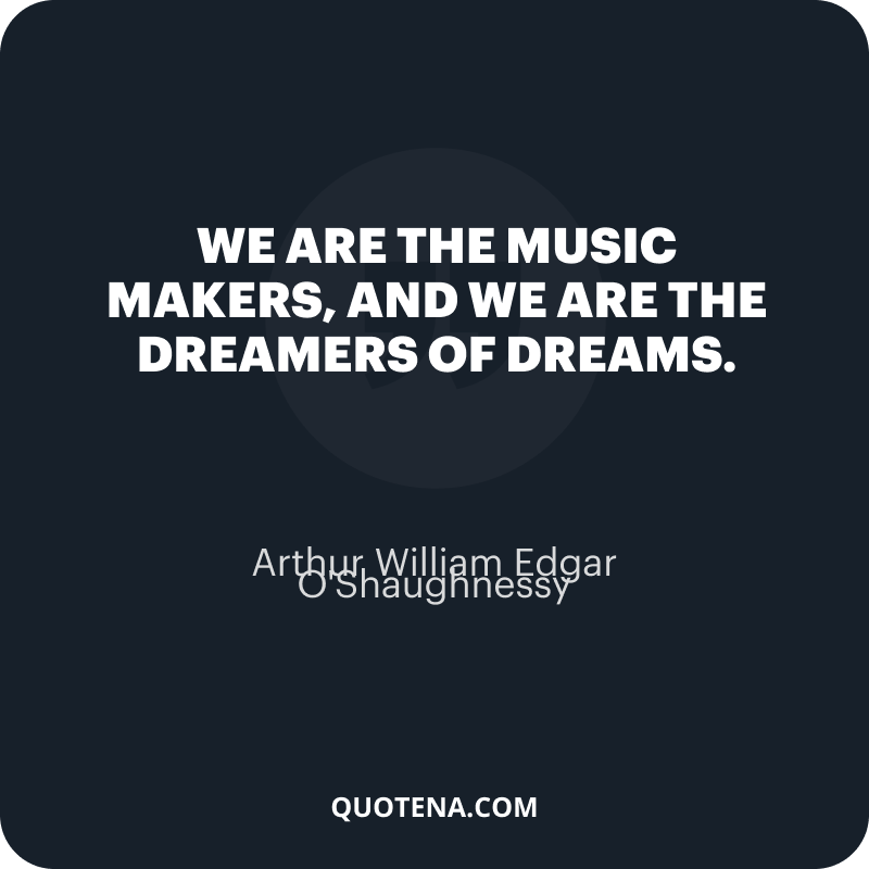 """""""We are the music makers, and we are the dreamers of dreams."""" – Arthur William Edgar O'Shaughnessy"""