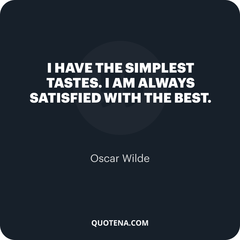 """""""I have the simplest tastes. I am always satisfied with the best."""" – Oscar Wilde"""