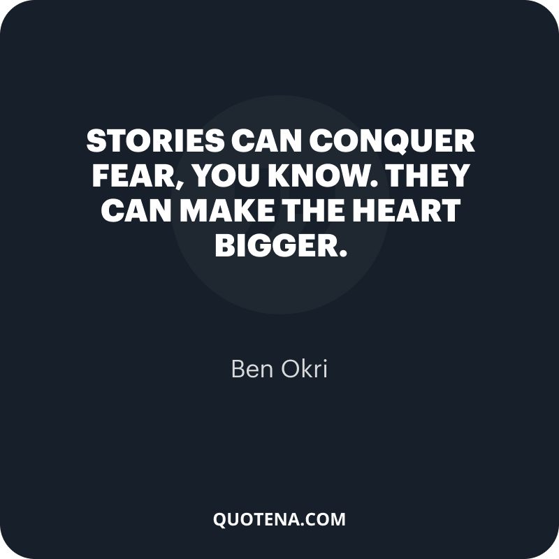 """""""Stories can conquer fear, you know. They can make the heart bigger."""" – Ben Okri"""