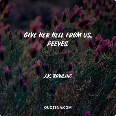 """""""Give her hell from us, Peeves."""" – J.K. Rowling"""