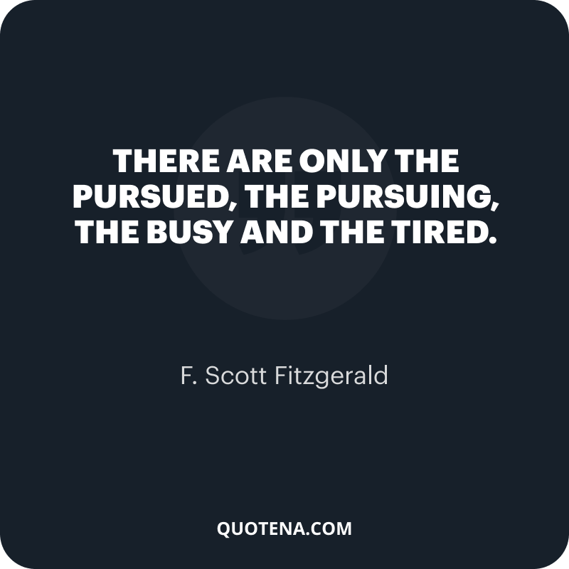 """""""There are only the pursued, the pursuing, the busy and the tired."""" – F. Scott Fitzgerald"""