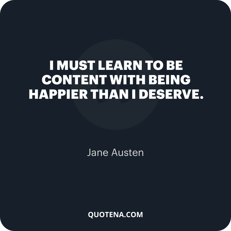 """""""I must learn to be content with being happier than I deserve."""" – Jane Austen"""