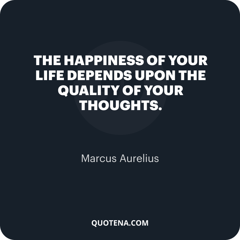"""""""The happiness of your life depends upon the quality of your thoughts."""" – Marcus Aurelius"""
