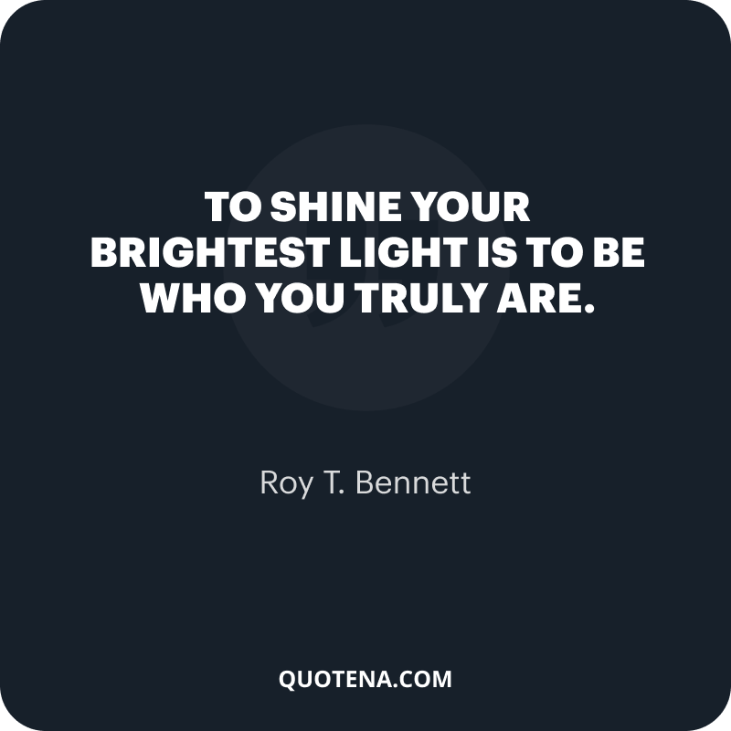 """""""To shine your brightest light is to be who you truly are."""" – Roy T. Bennett"""