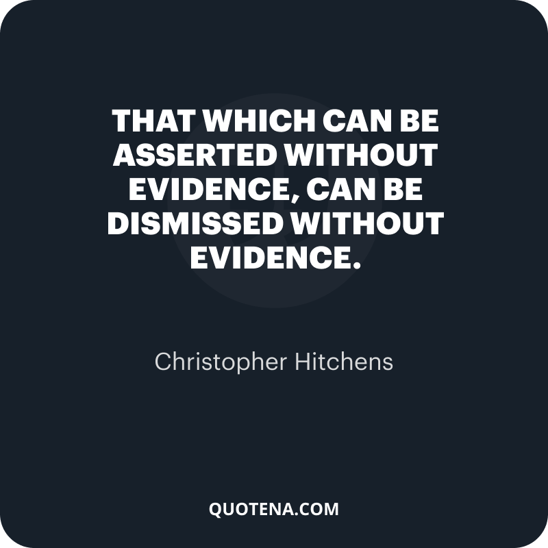 """""""That which can be asserted without evidence, can be dismissed without evidence."""" – Christopher Hitchens"""
