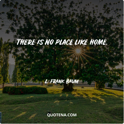 """""""There is no place like home."""" – L. Frank Baum"""