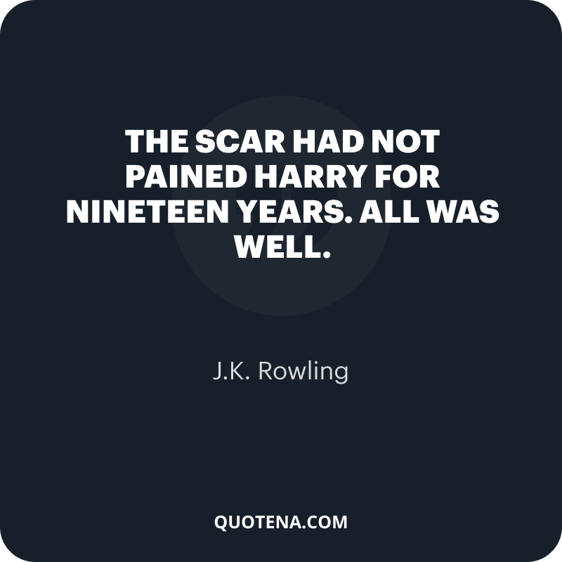 """""""The scar had not pained Harry for nineteen years. All was well."""" – J.K. Rowling"""