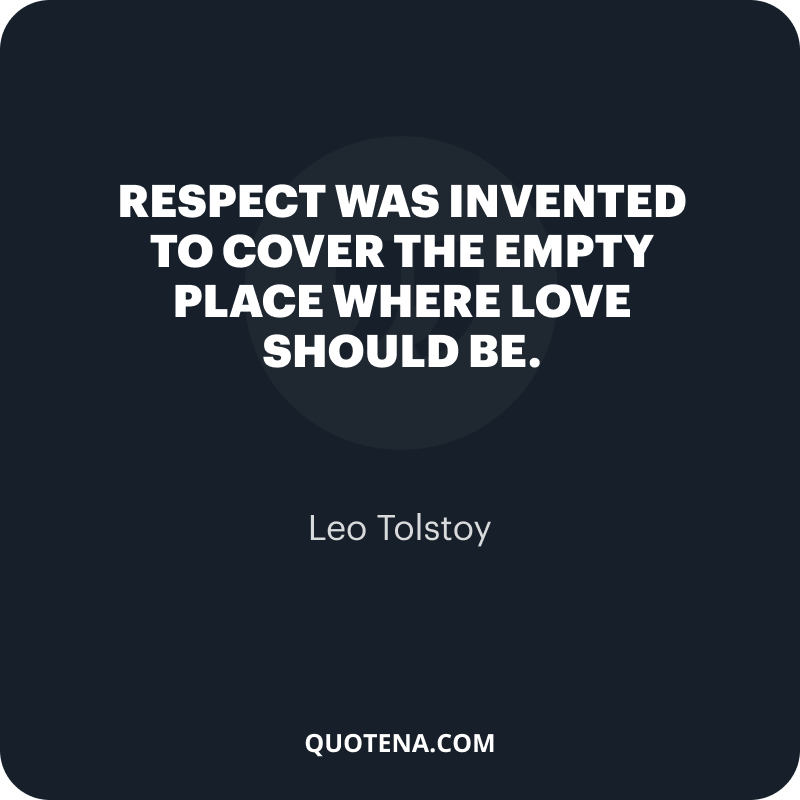 """""""Respect was invented to cover the empty place where love should be."""" – Leo Tolstoy"""