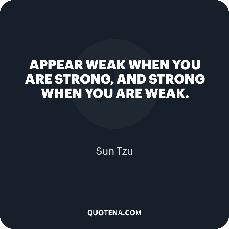 """""""Appear weak when you are strong, and strong when you are weak."""" – Sun Tzu"""