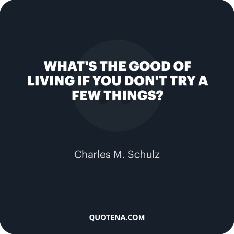 """""""What's the good of living if you don't try a few things?"""" – Charles M. Schulz"""