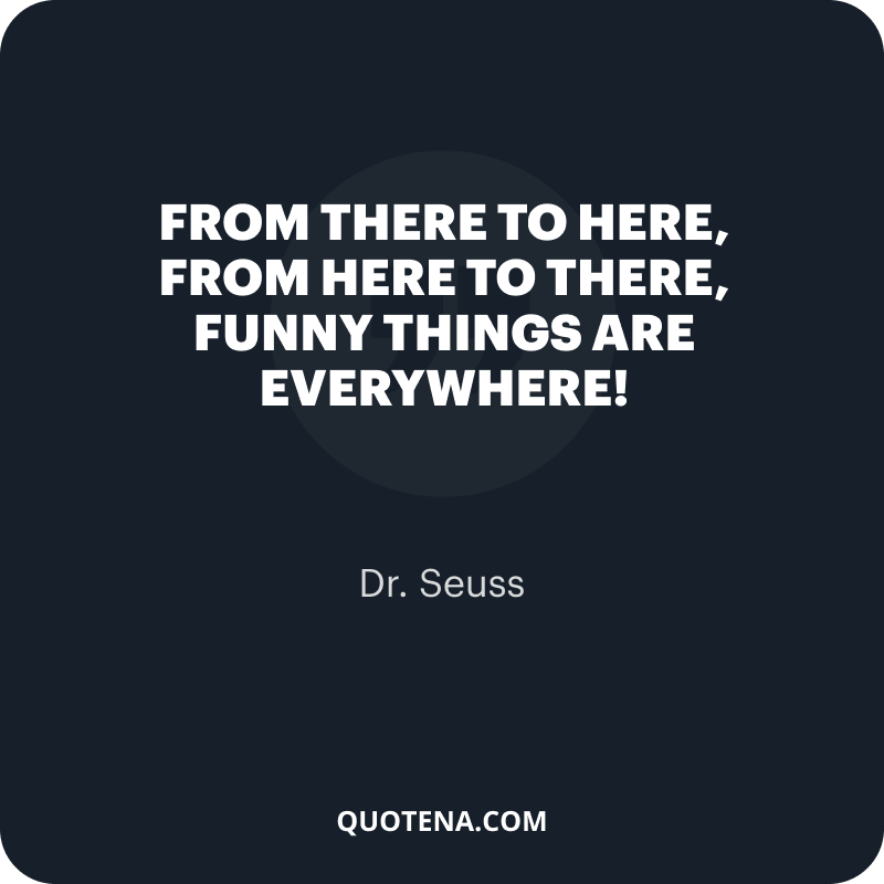 """""""From there to here, from here to there, funny things are everywhere!"""" – Dr. Seuss"""