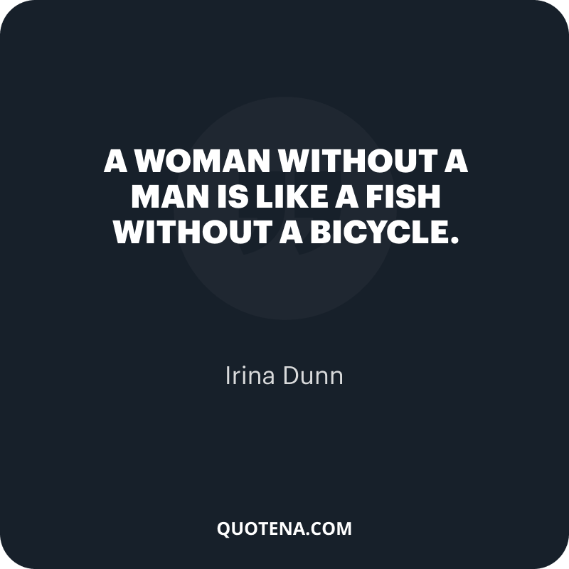 """""""A woman without a man is like a fish without a bicycle."""" – Irina Dunn"""