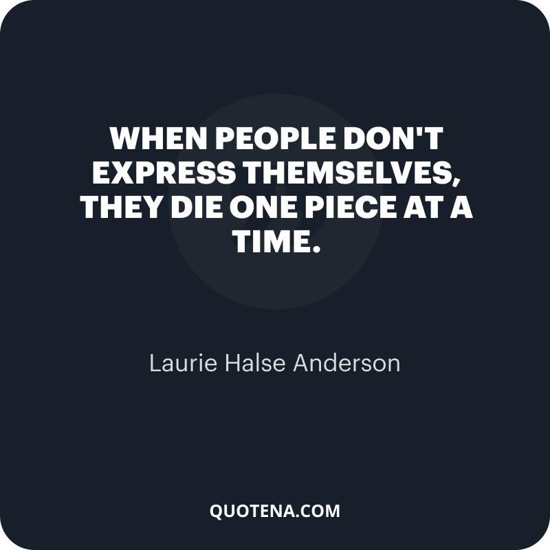"""""""When people don't express themselves, they die one piece at a time."""" – Laurie Halse Anderson"""