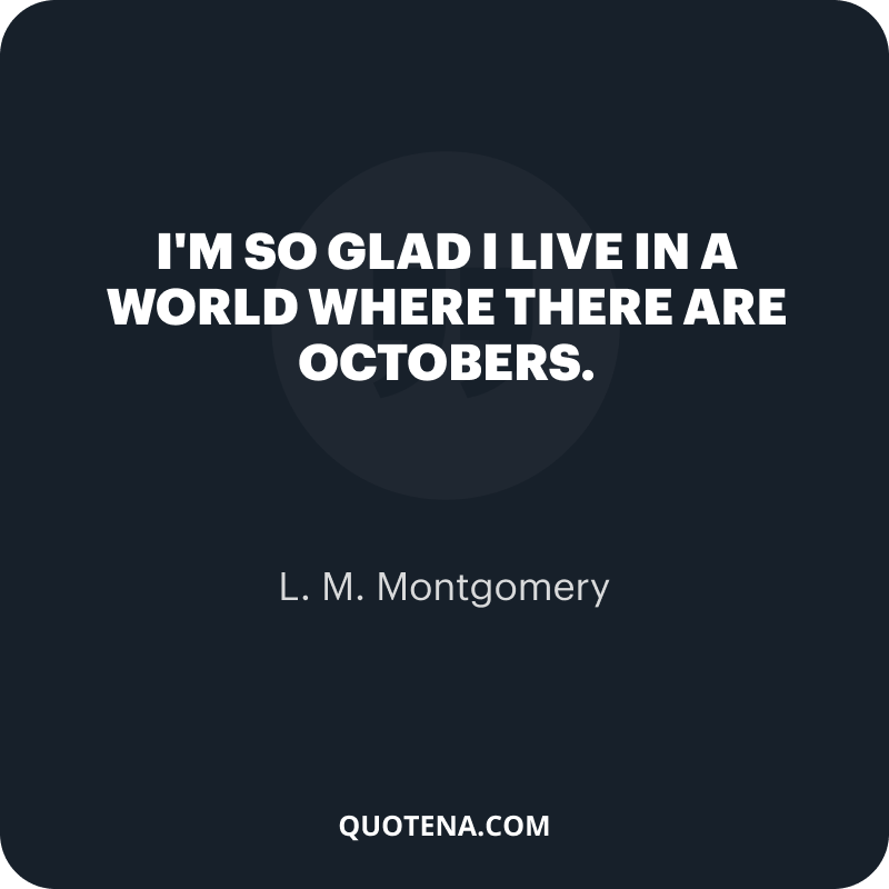 """""""I'm so glad I live in a world where there are Octobers."""" – L. M. Montgomery"""