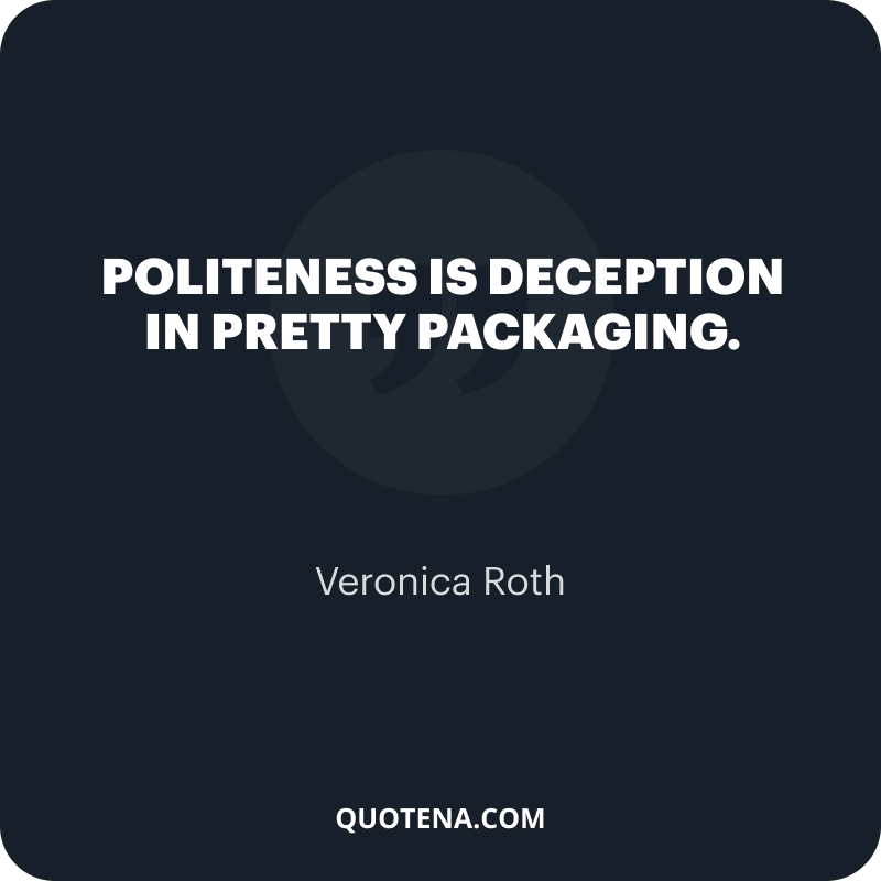 """""""Politeness is deception in pretty packaging."""" – Veronica Roth"""