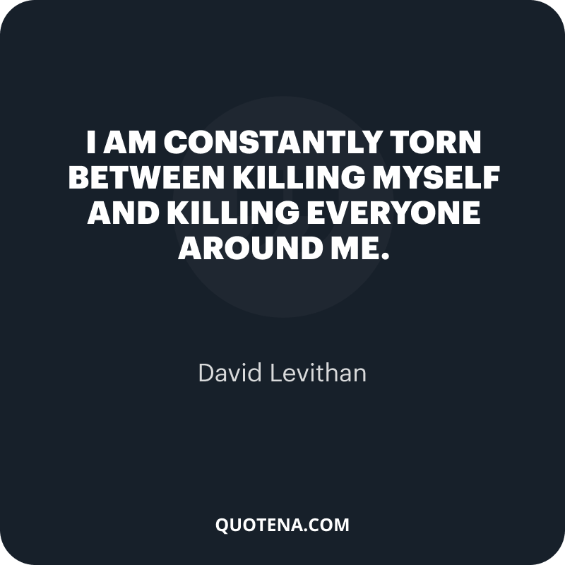 """""""I am constantly torn between killing myself and killing everyone around me."""" – David Levithan"""