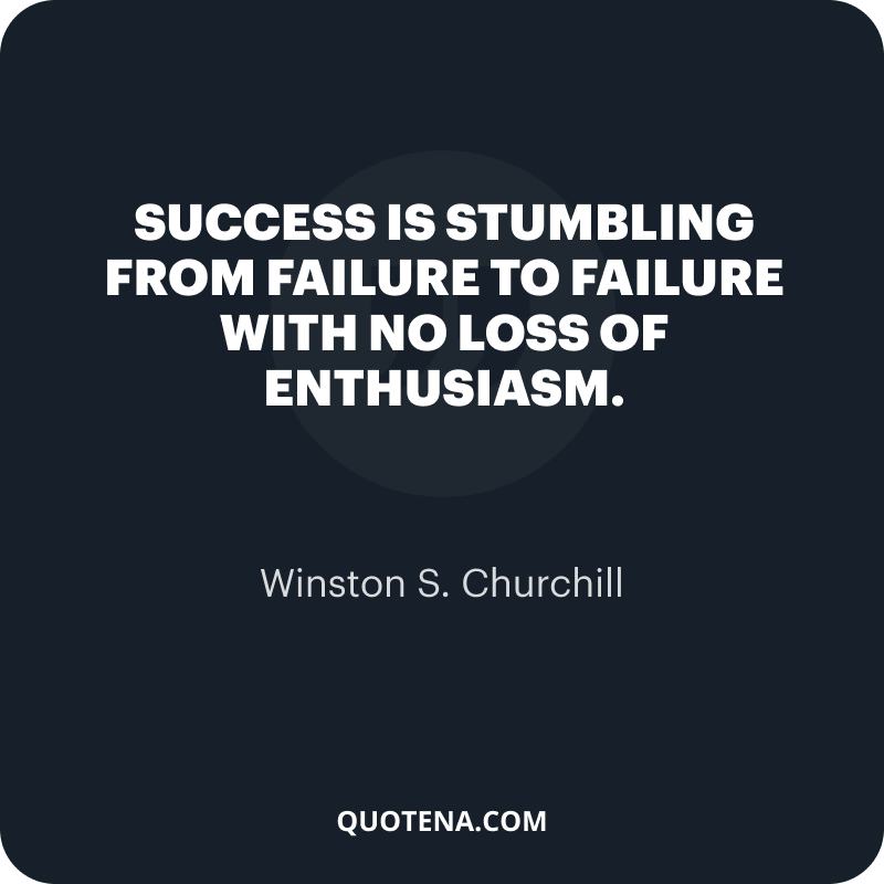 """""""Success is stumbling from failure to failure with no loss of enthusiasm."""" – Winston S. Churchill"""