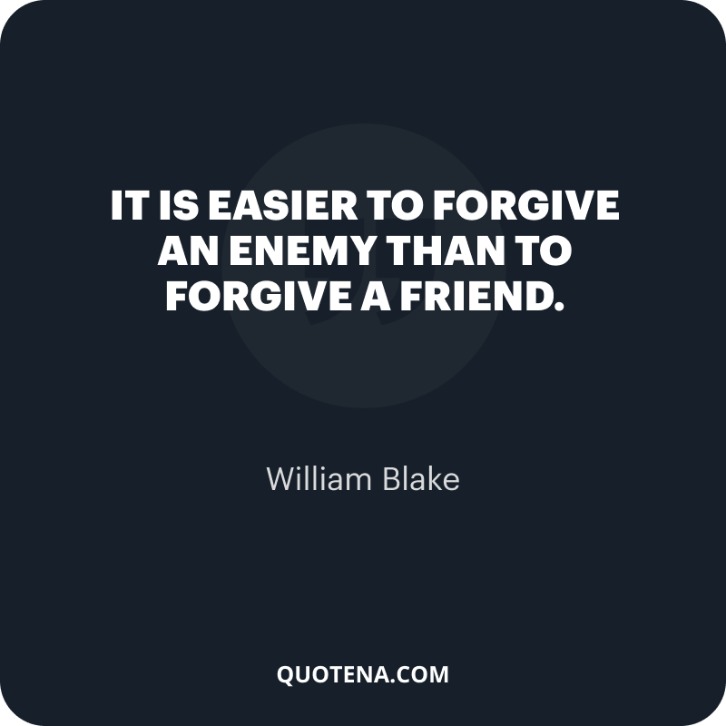 """""""It is easier to forgive an enemy than to forgive a friend."""" – William Blake"""