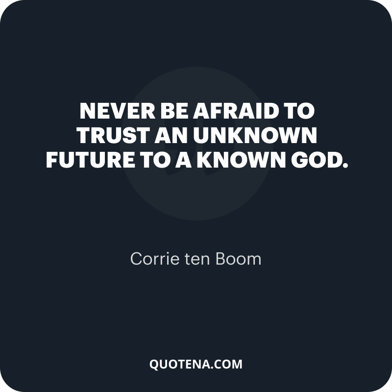 """""""Never be afraid to trust an unknown future to a known God."""" – Corrie ten Boom"""