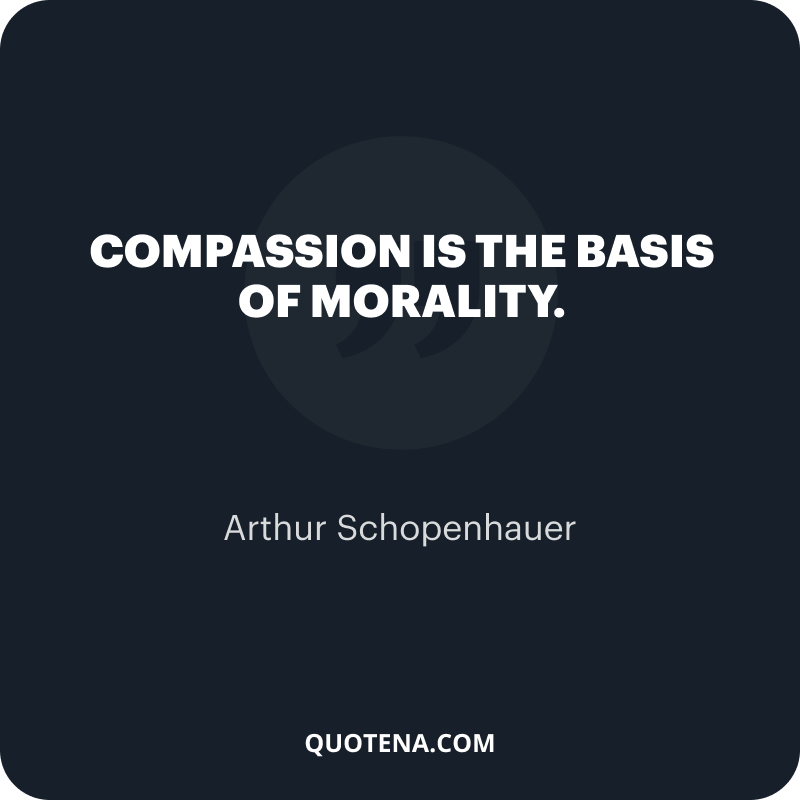 """""""Compassion is the basis of morality."""" – Arthur Schopenhauer"""
