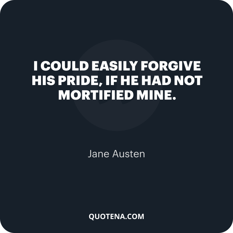 """""""I could easily forgive his pride, if he had not mortified mine."""" – Jane Austen"""