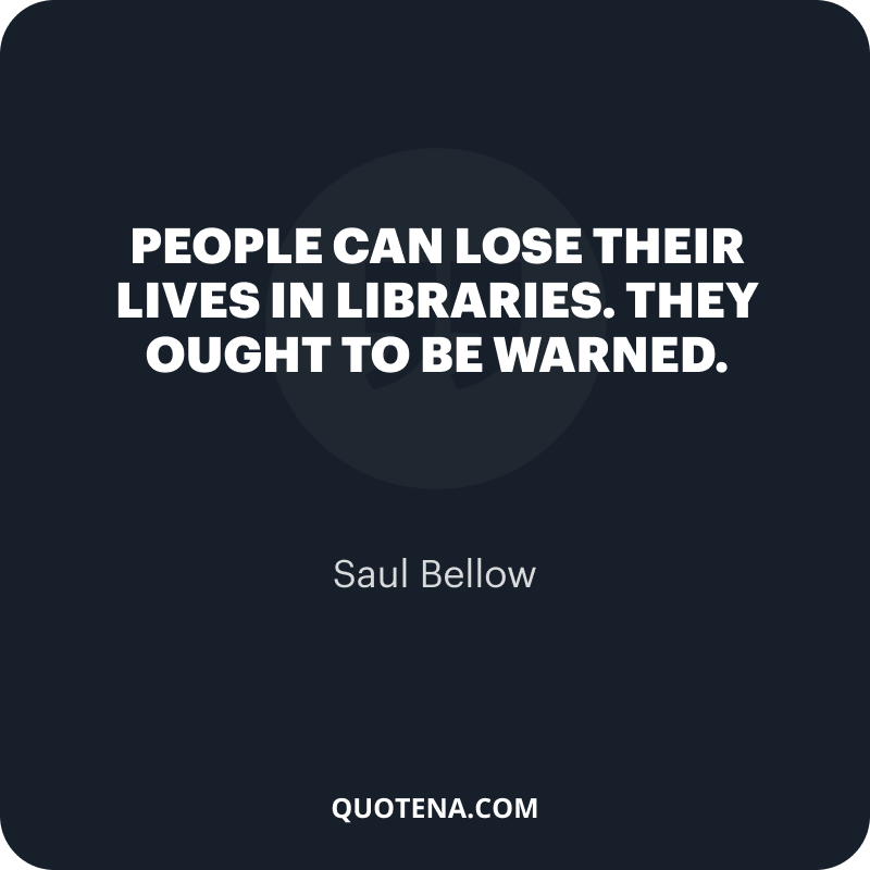 """""""People can lose their lives in libraries. They ought to be warned."""" – Saul Bellow"""