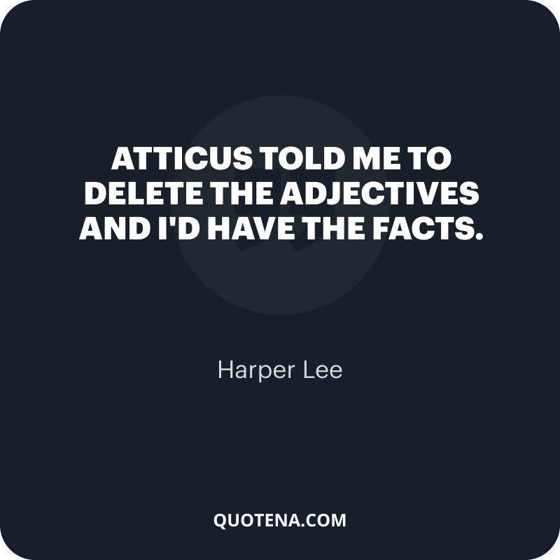 """""""Atticus told me to delete the adjectives and I'd have the facts."""" – Harper Lee"""