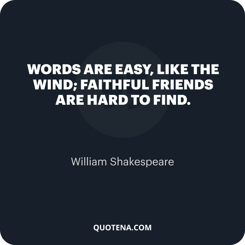 """""""Words are easy, like the wind; Faithful friends are hard to find."""" – William Shakespeare"""