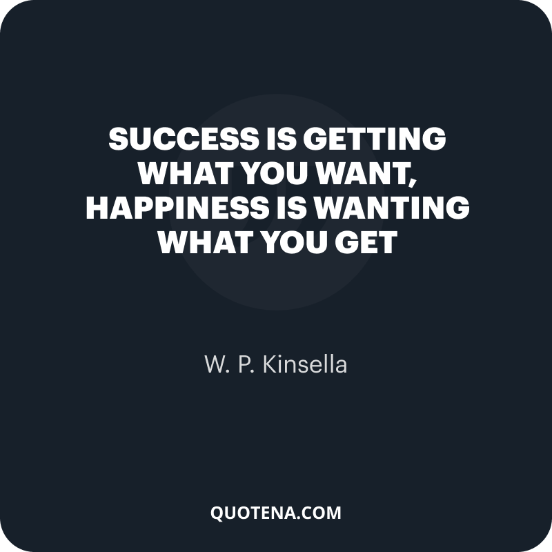 """""""Success is getting what you want, happiness is wanting what you get"""" – W. P. Kinsella"""