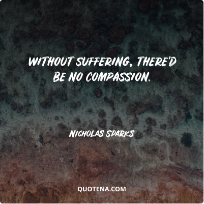 """""""Without suffering, there'd be no compassion."""" – Nicholas Sparks"""