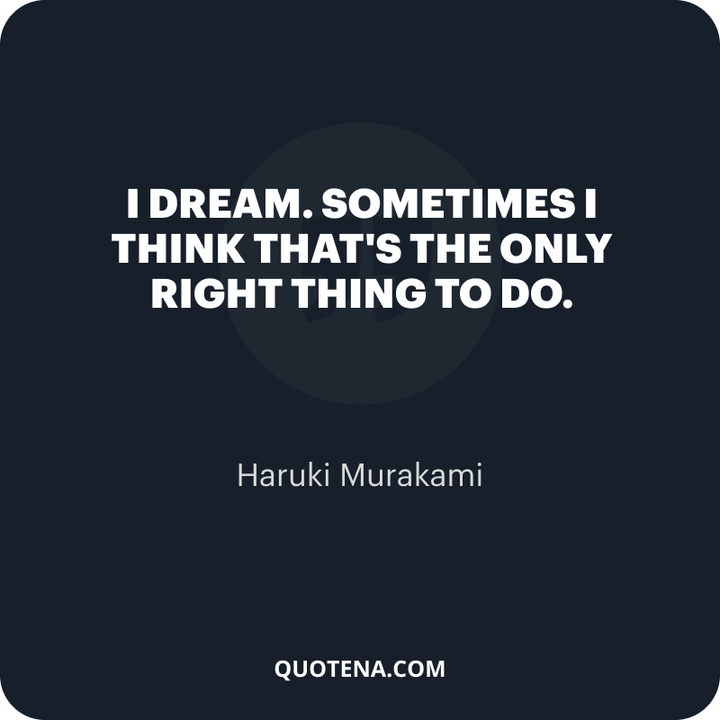 """""""I dream. Sometimes I think that's the only right thing to do."""" – Haruki Murakami"""