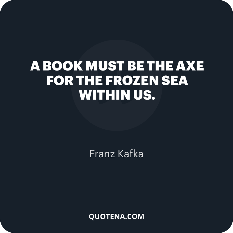 """""""A book must be the axe for the frozen sea within us."""" – Franz Kafka"""