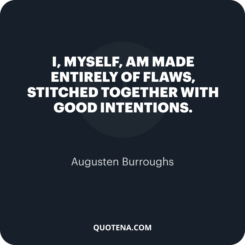 """""""I, myself, am made entirely of flaws, stitched together with good intentions."""" – Augusten Burroughs"""