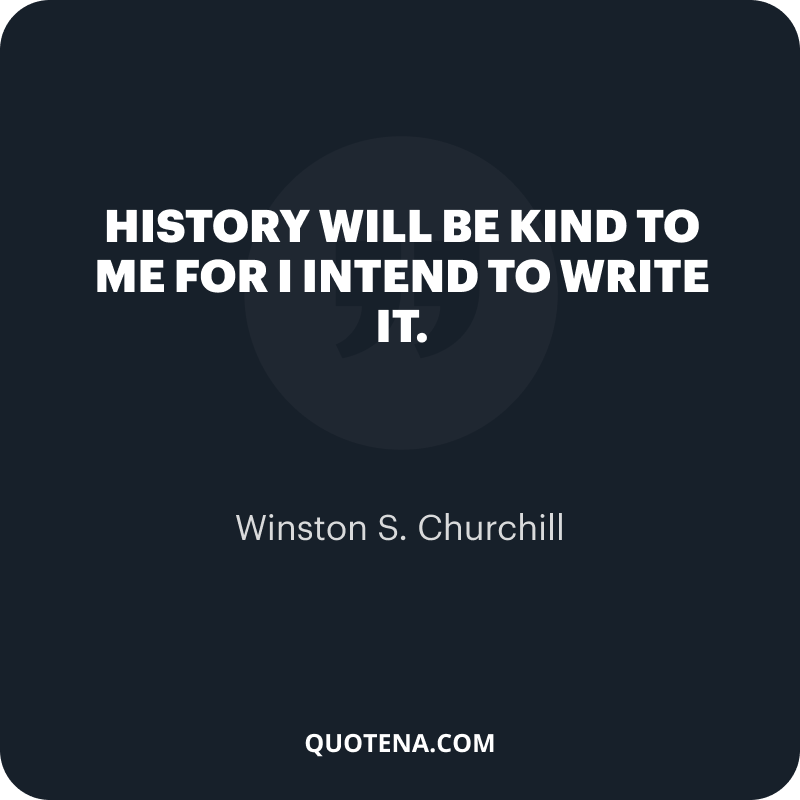"""""""History will be kind to me for I intend to write it."""" – Winston S. Churchill"""
