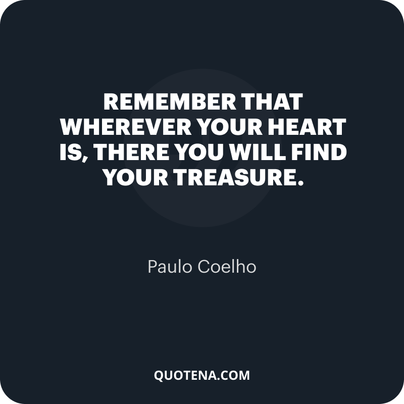"""""""Remember that wherever your heart is, there you will find your treasure."""" – Paulo Coelho"""