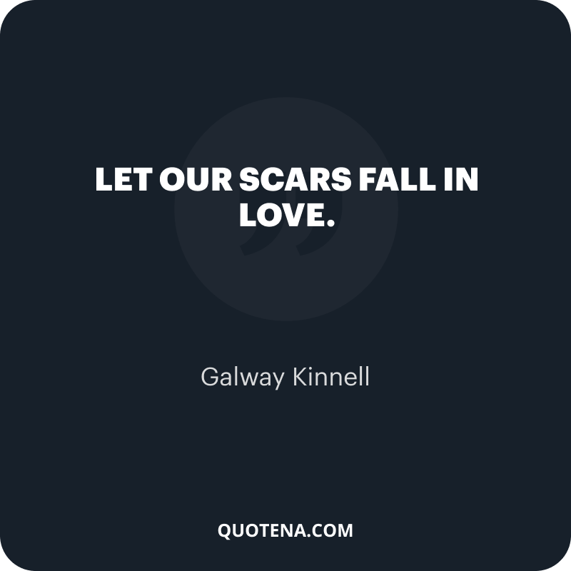 """""""Let our scars fall in love."""" – Galway Kinnell"""