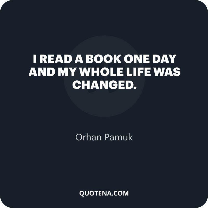"""""""I read a book one day and my whole life was changed."""" – Orhan Pamuk"""