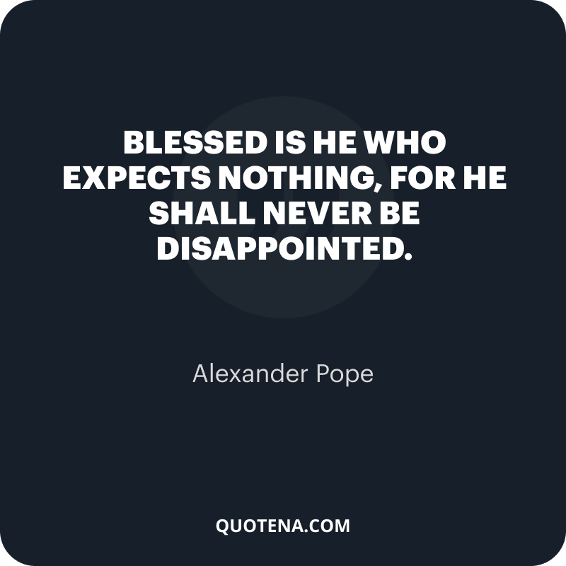"""""""Blessed is he who expects nothing, for he shall never be disappointed."""" – Alexander Pope"""
