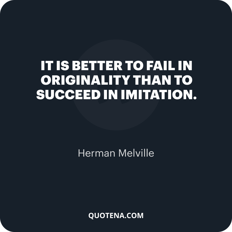 """""""It is better to fail in originality than to succeed in imitation."""" – Herman Melville"""