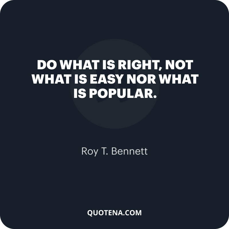 """""""Do what is right, not what is easy nor what is popular."""" – Roy T. Bennett"""