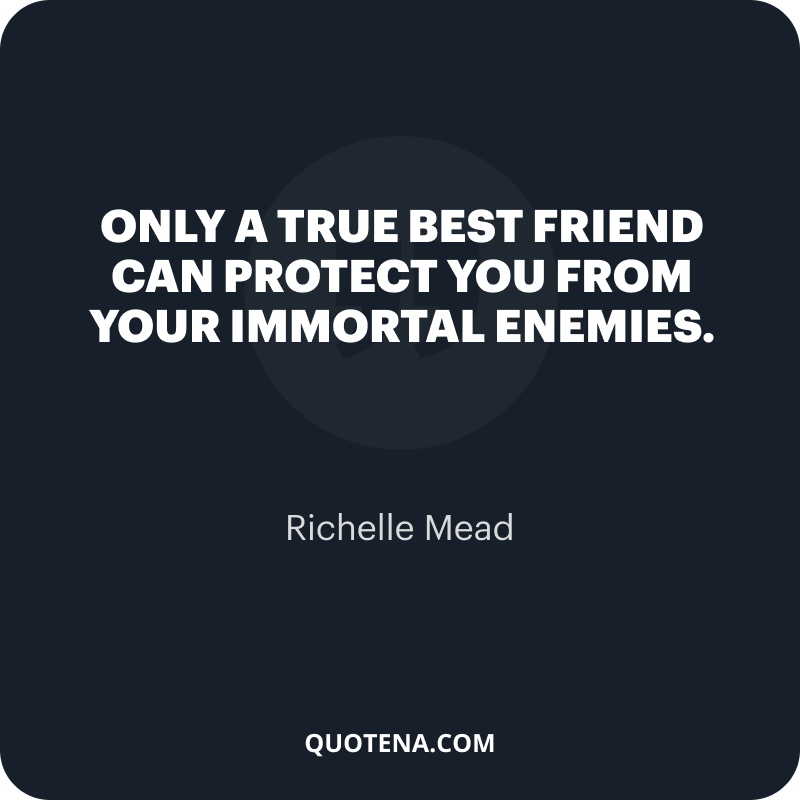 """""""Only a true best friend can protect you from your immortal enemies."""" – Richelle Mead"""