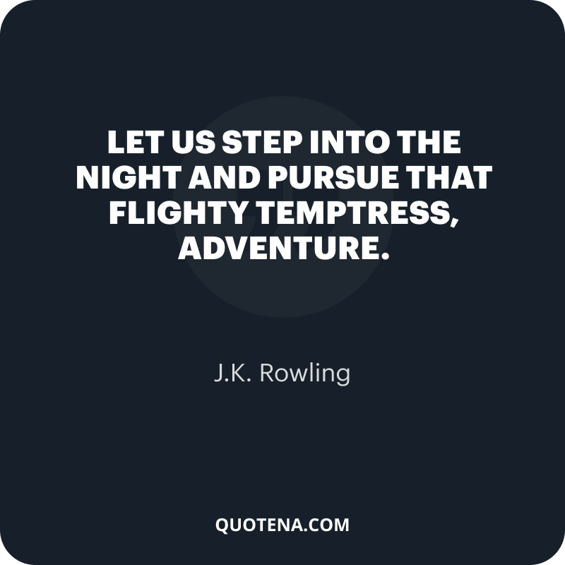 """""""Let us step into the night and pursue that flighty temptress, adventure."""" – J.K. Rowling"""